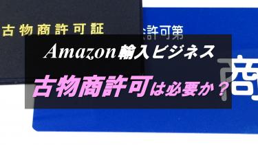 Amazon輸入ビジネスに、古物商許可は必要なのか?費用や準備物もまとめてみた!